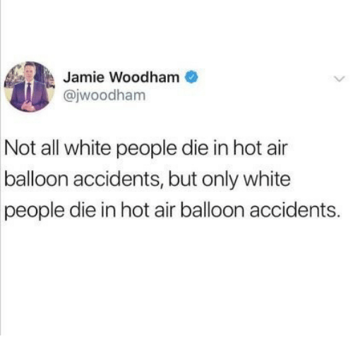 hot air balloon: Jamie Woodham  @jwoodham  0O  Not all white people die in hot air  balloon accidents, but only white  people die in hot air balloon accidents
