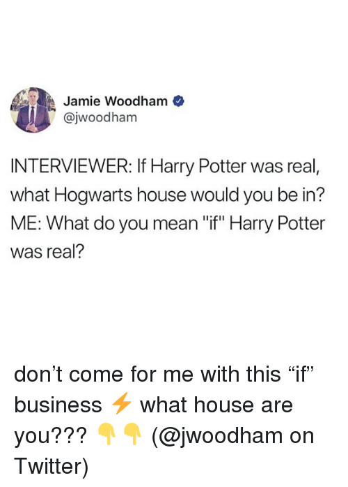 """Come For Me: Jamie Woodham  @jwoodham  INTERVIEWER: If Harry Potter was real,  what Hogwarts house would you be in?  ME: What do you mean """"if"""" Harry Potter  was real? don't come for me with this """"if"""" business ⚡️ what house are you??? 👇👇 (@jwoodham on Twitter)"""