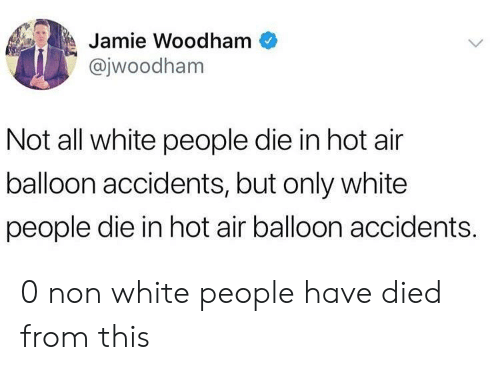 hot air balloon: Jamie Woodham  @jwoodham  Not all white people die in hot air  balloon accidents, but only white  people die in hot air balloon accidents. 0 non white people have died from this