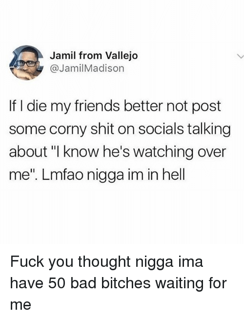 """Bad, Friends, and Fuck You: Jamil from Vallejo  @JamilMadison  If I die my friends better not post  some corny shit on socials talking  about """"I know he's watching over  me"""". Lmfao nigga im in hell Fuck you thought nigga ima have 50 bad bitches waiting for me"""