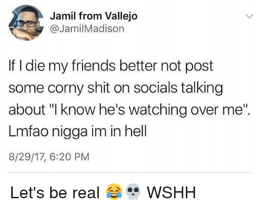 "Friends, Memes, and Shit: Jamil from Vallejo  @JamilMadison  If I die my friends better not post  some corny shit on socials talking  about ""I know he's watching over me""  Lmfao nigga im in hell  8/29/17, 6:20 PM Let's be real 😂💀 WSHH"