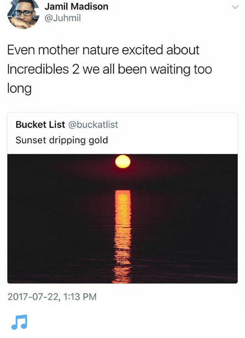 Bucket List, Memes, and Incredibles 2: Jamil Madison  @Juhmil  Even mother nature excited about  Incredibles 2 we all been waiting too  long  Bucket List @buckatlist  Sunset dripping gold  2017-07-22, 1:13 PM 🎵