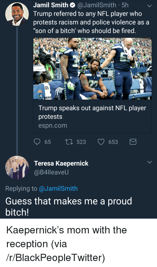 """teresa: Jamil Smith @JamilSmith 5h  Trump referred to any NFL player who  protests racism and police violence as a  """"son of a bitch' who should be fired  Al  RA  Trump speaks out against NFL player  protests  espn.com  65 tl 5  23653  Teresa Kaepernick  @B4lleaveU  Replying to @JamilSmith  Guess that makes me a proud  bitch! <p>Kaepernick&rsquo;s mom with the reception (via /r/BlackPeopleTwitter)</p>"""