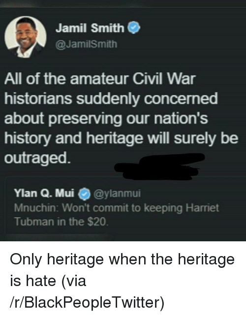 Harriet Tubman: Jamil Smith  @JamilSmith  All of the amateur Civil War  historians suddenly concerned  about preserving our nation's  history and heritage will surely be  outraged  Ylan Q. Mui @ylanmui  Mnuchin: Won't commit to keeping Harriet  Tubman in the $20. <p>Only heritage when the heritage is hate (via /r/BlackPeopleTwitter)</p>