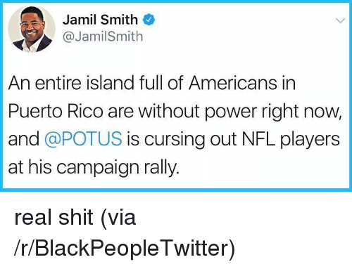 Blackpeopletwitter, Nfl, and Shit: Jamil Smith  ,@JamilSmith  An entire island full of Americans in  Puerto Rico are without power right now,  and @POTUS is cursing out NFL players  at his campaign rally. <p>real shit (via /r/BlackPeopleTwitter)</p>