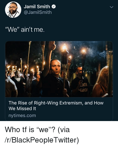 "right wing: Jamil Smith  @JamilSmith  ""We"" ain't me.  GENDI  The Rise of Right-Wing Extremism, and How  We Missed It  nytimes.com Who tf is ""we""? (via /r/BlackPeopleTwitter)"