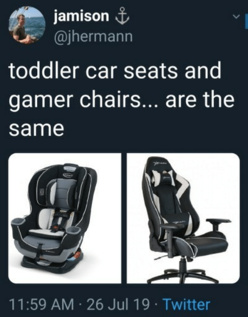 chairs: jamison  @jhermann  toddler car seats and  gamer chairs... are the  same  11:59 AM 26 Jul 19 Twitter