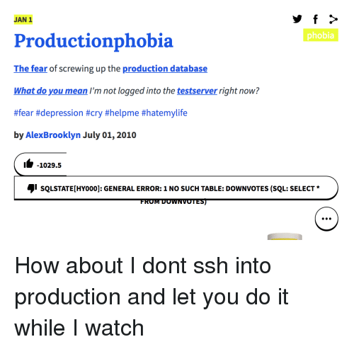 phobia: JAN 1  phobia  Productionphobia  The fear of screwing up the production database  What do you mean I'm not logged into the testserver right now?  #fear #depression #cry #helpme #hatemylife  by AlexBrooklyn July 01, 2010  1-1029.5  sQLSTATE[HYoo0]: GENERAL ERROR: 1 NO SUCH TABLE: DOWNVOTES (SQL: SELECT  FROM DOWNVOTES) How about I dont ssh into production and let you do it while I watch