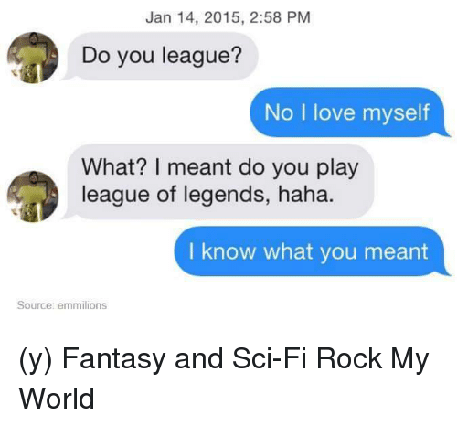 league of legend: Jan 14, 2015, 2:58 PM  Do you league?  No I love myself  What? I meant do you play  league of legends, haha.  I know what you meant  Source: emmilions (y) Fantasy and Sci-Fi Rock My World