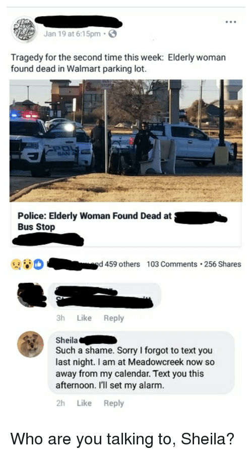 Police, Sorry, and Walmart: Jan 19 at 6:15pm .  Tragedy for the second time this week: Elderly woman  found dead in Walmart parking lot.  SAN  Police: Elderly Woman Found Dead at  Bus Stop  D  -  d 459 others 103 Comments 256 Shares  3h Like Reply  Sheila  Such a shame. Sorry I forgot to text you  last night. I am at Meadowcreek now so  away from my calendar. Text you this  afternoon. I'll set my alarm.  2h Like Reply