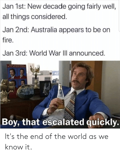 Its The End Of The World: Jan 1st: New decade going fairly well,  all things considered.  Jan 2nd: Australia appears to be on  fire.  Jan 3rd: World War III announced.  Boy, that escalated quickly. It's the end of the world as we know it.