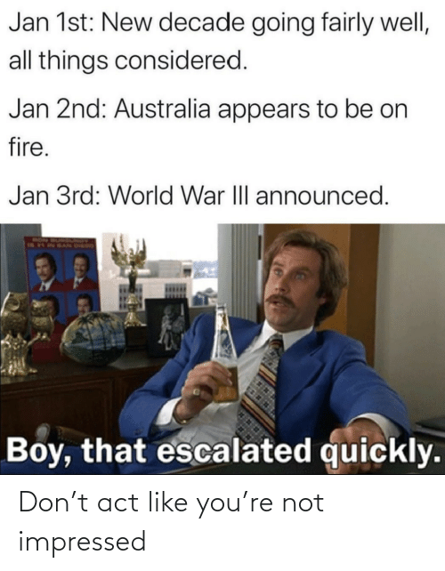 Quickly: Jan 1st: New decade going fairly well,  all things considered.  Jan 2nd: Australia appears to be on  fire.  Jan 3rd: World War III announced.  RON  Boy, that escalated quickly. Don't act like you're not impressed