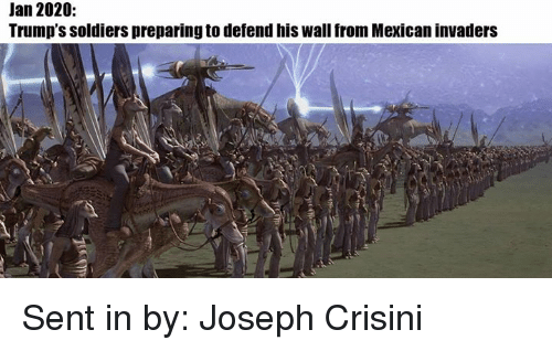 Star Wars, Soldier, and Joseph: Jan 2020  Trump's soldiers preparingto defend his wall from Mexican invaders Sent in by: Joseph Crisini
