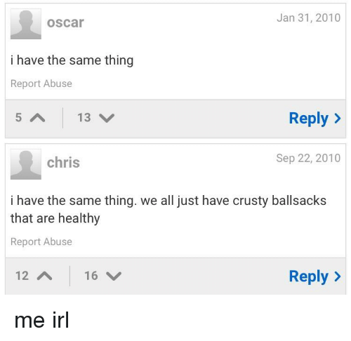 Irl, Me IRL, and Oscar: Jan 31, 2010  oscar  i have the same thing  Report Abuse  5 A  13 /  Reply >  chris  Sep 22, 2010  i have the same thing. we all just have crusty ballsacks  that are healthy  Report Abuse  12  Reply >