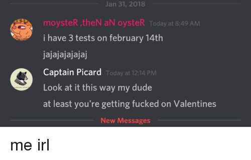 captain picard: Jan 31, 2018  moysteR theN aN oysteR Today at 8:49 AM  i have 3 tests on february 14th  jajajajajajaj  Captain Picard  Look at it this way my dude  at least you're getting fucked on Valentines  Today at 12:14 PM  New Messages