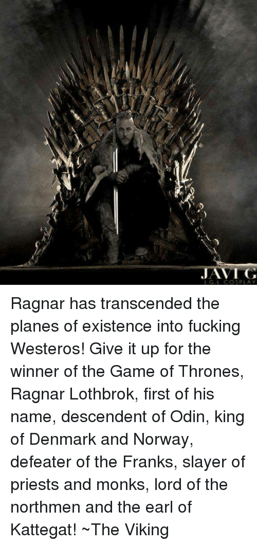 Ragnar Lothbrok: JAN I G  L COSPLA Ragnar has transcended the planes of existence into fucking Westeros! Give it up for the winner of the Game of Thrones, Ragnar Lothbrok, first of his name, descendent of Odin, king of Denmark and Norway, defeater of the Franks, slayer of priests and monks, lord of the northmen and the earl of Kattegat!   ~The Viking