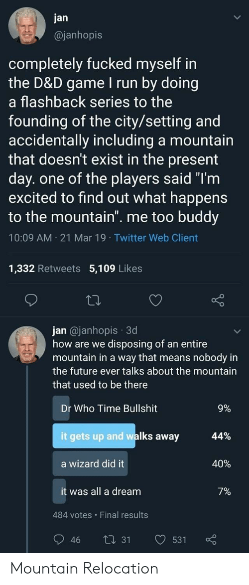 """Flashback: jan  @janhopis  completely fucked myself in  the D&D game I run by doing  a flashback series to the  founding of the city/setting and  accidentally including a mountain  that doesn't exist in the present  day. one of the players said """"T'm  excited to find out what happens  to the mountain. me too buddy  10:09 AM 21 Mar 19 Twitter Web Client  1,332 Retweets 5,109 Likes  jan @janhopis 3d  how are we disposing of an entire  mountain in a way that means nobody in  the future ever talks about the mountain  that used to be there  Dr Who Time Bullshit  it gets up and walks away  a wizard did it  it was all a dream  9%  44%  40%  7%  484 votes Final results  46 ti 31 531 Mountain Relocation"""