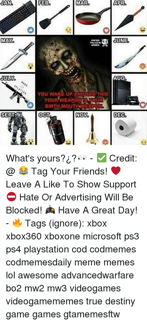 Credit: JAN  JULY  SPLAT  SEPT  FEB  MAR  AUG  YOU WAKE UP AND SEE THIS.  YOUR WEAPO  BIRTH MOUTHIWEAPON  Novo  OCT  DEC What's yours?¿?👀 - ✅ Credit: @ 😂 Tag Your Friends! ❤ Leave A Like To Show Support ⛔ Hate Or Advertising Will Be Blocked! 🎮 Have A Great Day! - 🔥 Tags (ignore): xbox xbox360 xboxone microsoft ps3 ps4 playstation cod codmemes codmemesdaily meme memes lol awesome advancedwarfare bo2 mw2 mw3 videogames videogamememes true destiny game games gtamemesftw