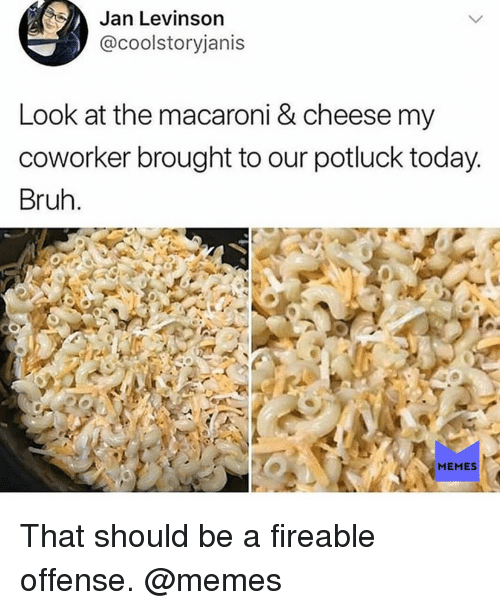 Bruh, Memes, and Today: Jan Levinson  @coolstoryjanis  Look at the macaroni & cheese my  coworker brought to our potluck today  Bruh  MEMES That should be a fireable offense. @memes