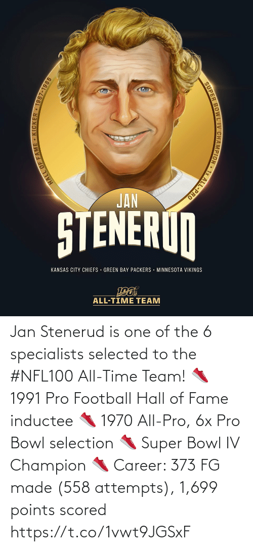 green bay: JAN  STENERUN  KANSAS CITY CHIEFS · GREEN BAY PACKERS · MINNESOTA VIKINGS  ALL-TIME TEAM  HALL OF FAME • KICKER 1967-1985  SUPER BOWL IV CHAMPION • 1x ALL-PRO Jan Stenerud is one of the 6 specialists selected to the #NFL100 All-Time Team!  👟 1991 Pro Football Hall of Fame inductee 👟 1970 All-Pro, 6x Pro Bowl selection 👟 Super Bowl IV Champion 👟 Career: 373 FG made (558 attempts), 1,699 points scored https://t.co/1vwt9JGSxF