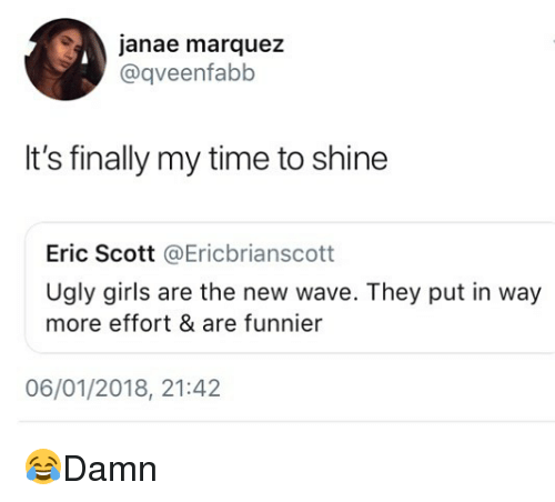 Girls, Memes, and Ugly: janae marquez  @qveenfabb  It's finally my time to shine  Eric Scott @Ericbrianscott  Ugly girls are the new wave. They put in way  more effort & are funnier  06/01/2018, 21:42 😂Damn