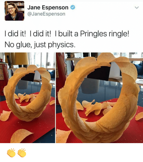 physic: Jane Espenson  (a Jane Espenson  I did it! I did it! l built a Pringles ringle!  No glue, just physics 👏👏