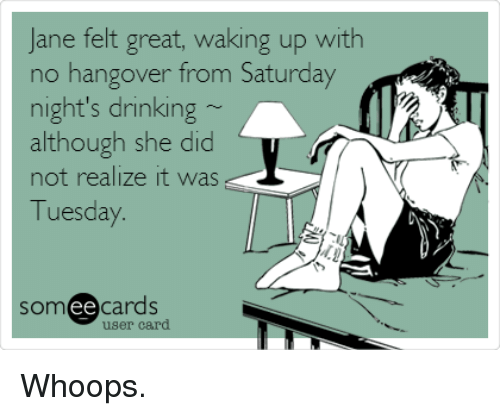 No Hangover: Jane felt great, waking up with  no hangover from Saturday  night's drinking  although she did  not realize it was  Tuesday  somee cards  user card Whoops.