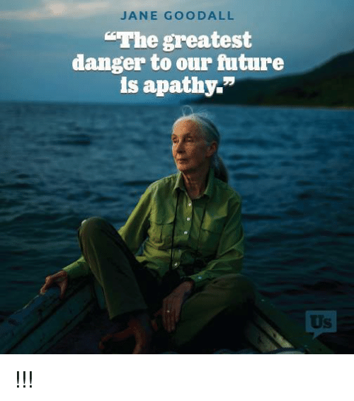 Apathy Quotes: JANE GOODALL Danger To Our Future Is Apathy !!!