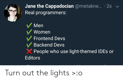 Jane: Jane the Cappadocian @metakne... 2s  Real programmers:  Men  Women  Frontend Devs  Backend Devs  People who use light-themed IDES or  Editors Turn out the lights >:o