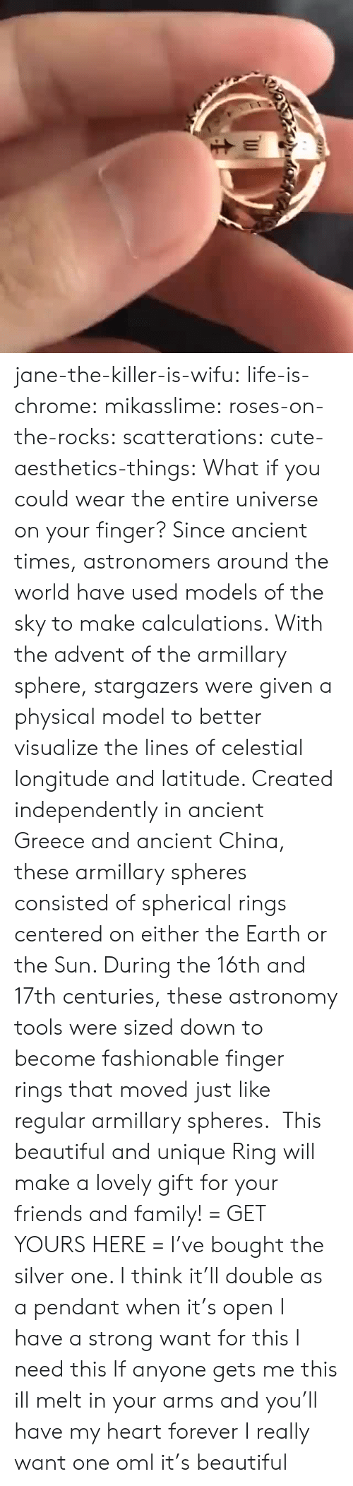 pendant: jane-the-killer-is-wifu:  life-is-chrome:  mikasslime:  roses-on-the-rocks:  scatterations:  cute-aesthetics-things: What if you could wear the entire universe on your finger? Since ancient times, astronomers around the world have used models of the sky to make calculations. With the advent of the armillary sphere, stargazers were given a physical model to better visualize the lines of celestial longitude and latitude. Created independently in ancient Greece and ancient China, these armillary spheres consisted of spherical rings centered on either the Earth or the Sun. During the 16th and 17th centuries, these astronomy tools were sized down to become fashionable finger rings that moved just like regular armillary spheres.  This beautiful and unique Ring will make a lovely gift for your friends and family! = GET YOURS HERE =   I've bought the silver one. I think it'll double as a pendant when it's open   I have a strong want for this   I need this  If anyone gets me this ill melt in your arms and you'll have my heart forever  I really want one oml it's beautiful