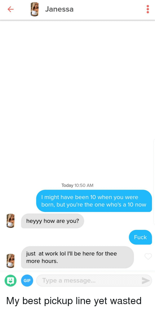 heyyy: Janessa  Today 10:50 AM  I might have been 10 when you were  born, but you're the one who's a 10 now  heyyy how are you?  Fuck  just at work lol I'll be here for thee  more hours.  GIF  ype a message... My best pickup line yet wasted