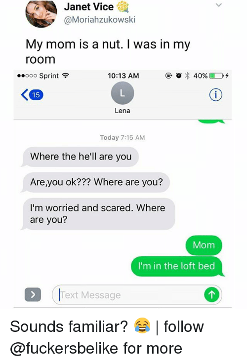 Memes, Sprint, and Text: Janet Vice  @Moriahzukowski  My mom is a nut. I was in my  room  ..ooo Sprint  10:13 AM  ④〇  40%)  Lena  Today 7:15 AM  Where the he'll are you  Are you ok??? Where are you?  I'm worried and scared. Where  are you?  Mom  I'm in the loft bed  Text Message Sounds familiar? 😂 | follow @fuckersbelike for more