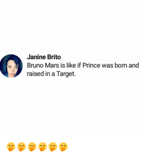 Bruno Mars, Funny, and Prince: Janine Brito  Bruno Mars is like if Prince was born and  raised in a Target. 🤭🤭🤭🤭🤭🤭