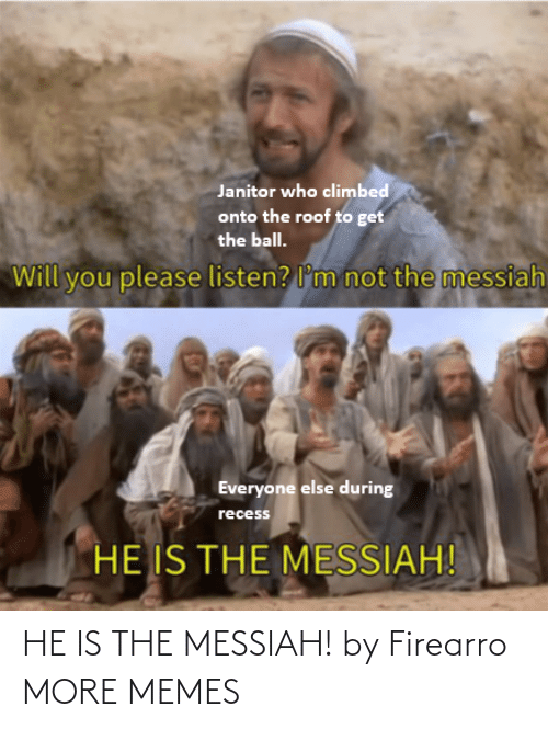 Recess: Janitor who climbed  onto the roof to get  the ball.  not the messiah  Will you please listen? l'm  Everyone else during  recess  HE IS THE MESSIAH! HE IS THE MESSIAH! by Firearro MORE MEMES