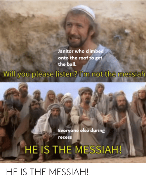 Recess: Janitor who climbed  onto the roof to get  the ball.  not the messiah  Will you please listen? l'm  Everyone else during  recess  HE IS THE MESSIAH! HE IS THE MESSIAH!