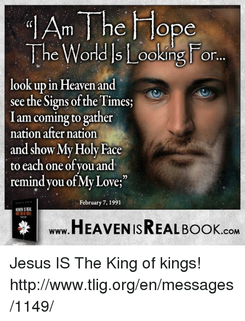 🤖: jAnn The Hope  The World S ing or  look up in Heaven and  see the Signs ofthe Times;  I am coming to gather  nation after nation  and show My Holy Face  to each one of you and  remind you of My Love;  February 7, 1991  HEAVEN ISREAL Book  COM Jesus IS The King of kings! http://www.tlig.org/en/messages/1149/