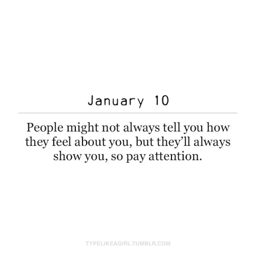 january: January 10  People might not always tell you how  they feel about you, but they'll always  show you, so pay attention.  TYPELIKEAGIRL.TUMBLR.COM