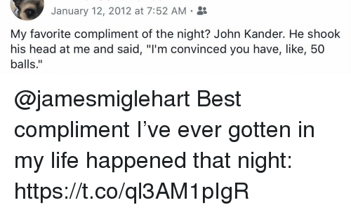 """Head, Life, and Memes: January 12, 2012 at 7:52 AM .  My favorite compliment of the night? John Kander. He shook  his head at me and said, """"I'm convinced you have, like, 50  balls."""" @jamesmiglehart Best compliment I've ever gotten in my life happened that night: https://t.co/ql3AM1pIgR"""