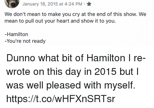 Memes, Heart, and Mean: January 18, 2015 at 4:24 PM  We don't mean to make you cry at the end of this show. We  mean to pull out your heart and show it to you  Hamiltorn  You're not ready Dunno what bit of Hamilton I re-wrote on this day in 2015 but I was well pleased with myself. https://t.co/wHFXnSRTsr