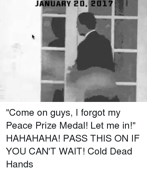 "Dead Hand: JANUARY 20, 2017 ""Come on guys, I forgot my Peace Prize Medal! Let me in!""  HAHAHAHA! PASS THIS ON IF YOU CAN'T WAIT!  Cold Dead Hands"
