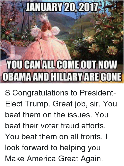 obama-and-hillary: JANUARY 20, 2017  YOU CANALL COME OUT NOW  OBAMA AND HILLARY  GONE  ARE S Congratulations to President-Elect Trump.  Great job, sir.  You beat them on the issues.  You beat their voter fraud efforts.  You beat them on all fronts.  I look forward to helping you Make America Great Again.