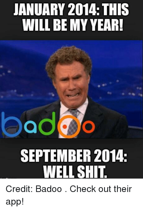 badoo: JANUARY 2014 THIS  WILL BE MY YEAR!  SEPTEMBER 2014.  WELL SHIT. Credit: Badoo . Check out their app!
