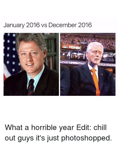Chill, Memes, and Photoshop: January 2016 vs December 2016  MSNBC  ERRT What a horrible year Edit: chill out guys it's just photoshopped.