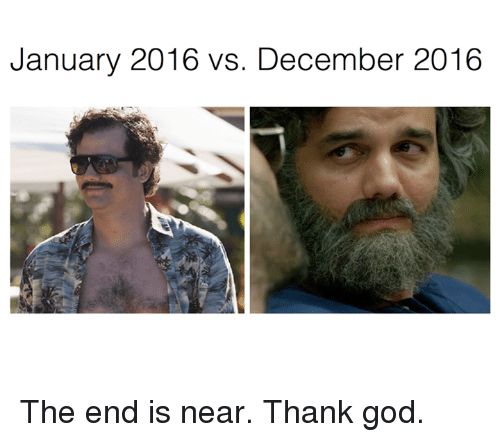 the end is near: January 2016 vs. December 2016 The end is near. Thank god.
