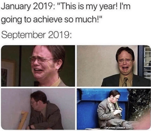 """Achieve: January 2019: """"This is my year! I'm  going to achieve so much!""""  September 2019:  PLAYING SOMBER SONG"""