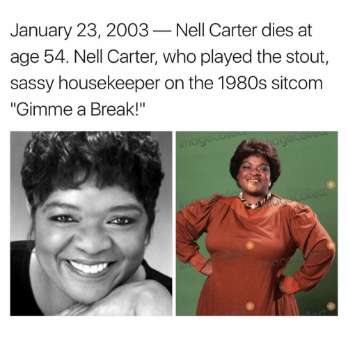 "Housekeeping: January 23, 2003 Nell Carter dies at  age 54. Nell Carter, who played the stout,  sassy housekeeper on the 1980s sitcom  ""Gimme a Break!"""