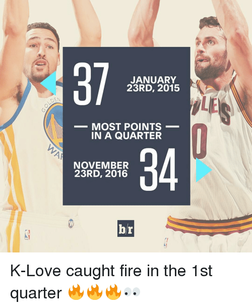 K Love: JANUARY  23RD, 2015  MOST POINTS  IN A QUARTER  NOVEMBER  23RD, 2016  br K-Love caught fire in the 1st quarter 🔥🔥🔥👀