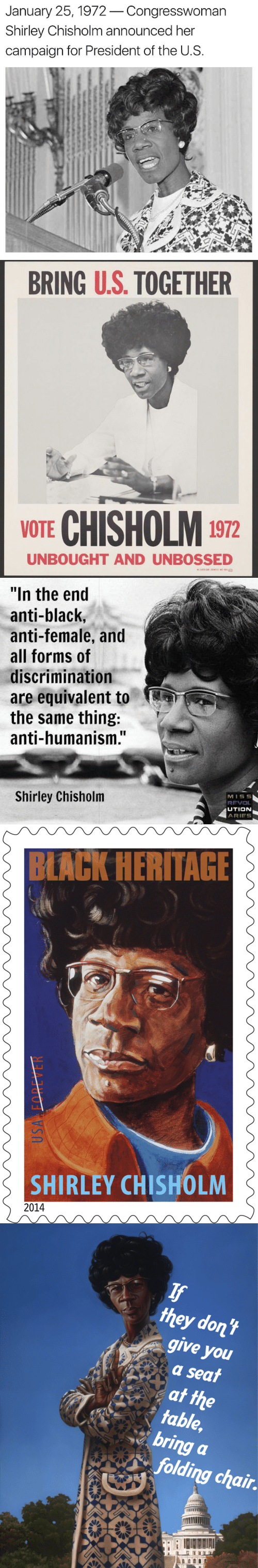 "humanism: January 25,1972Congresswoman  Shirley Chisholm announced her  campaign for President of the U.S.   BRING U.S. TOGETHER  e-  VOTE CHISHOLM 1972  UNBOUGHT AND UNBOSSED   ""In the end  anti-black,  anti-female, and  all forms of  discrimination  are equivalent to  the same thing:  anti-humanism.""  Shirley Chisholm  MISS5  UTION  ARIES   BLACK HERITAGE  SHIRLEY CHISHOLM  2014   they dont  give you  a seai  table,  bring a  folding chair"