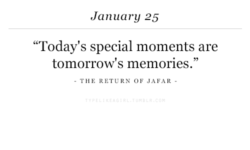 """jafar: January 25  """"Today's special moments are  tomorrow's memories.""""  THE RETURN OF JAFAR-"""