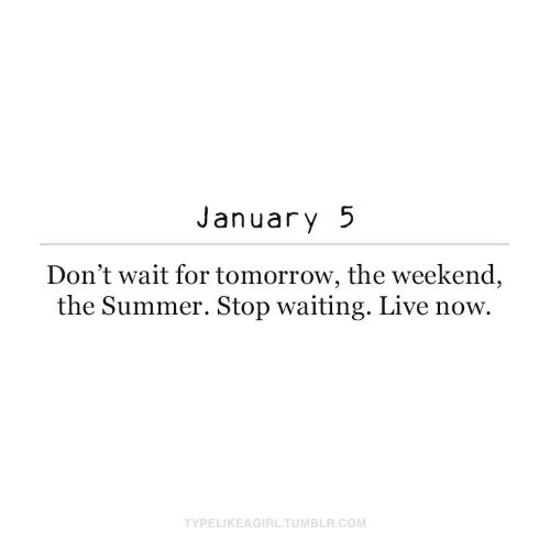 Tomorrow: January 5  Don't wait for tomorrow, the weekend,  the Summer. Stop waiting. Live now.  TYPELIKEAGIRL.TUMBLR.COM